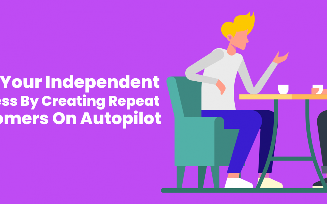 Save Your Independent Business By Creating Repeat Customers On Autopilot