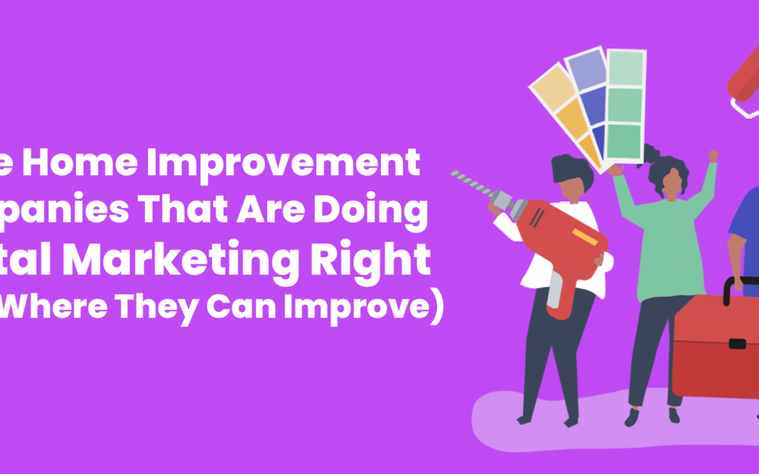 Three Home Improvement Companies That Are Doing Digital Marketing Right (And Where They Can Improve)