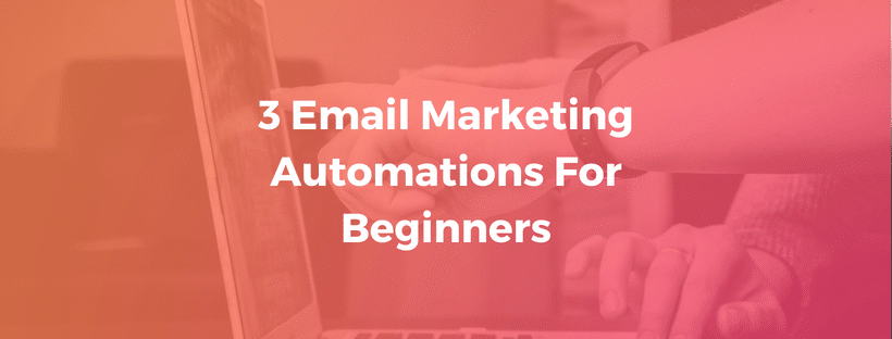 3 Email Marketing Automations For Beginners