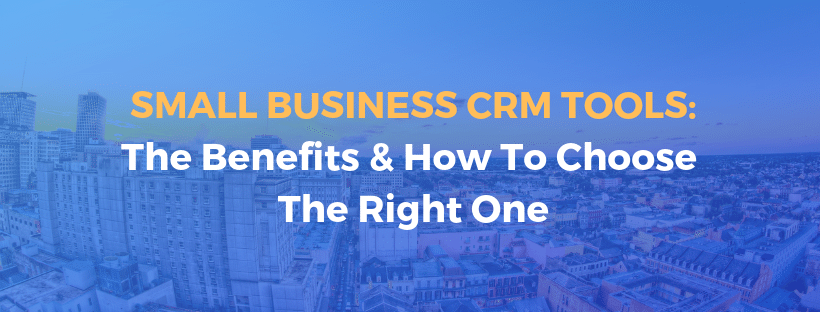 Small Business CRM Tools: The Benefits & How To Choose The Right One